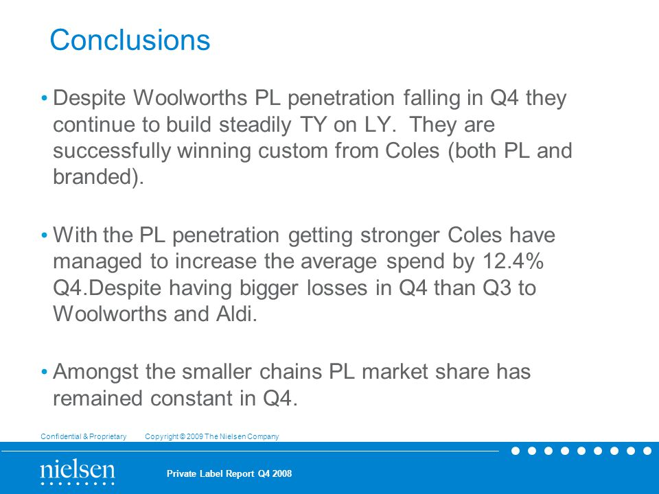 Confidential & Proprietary Copyright © 2009 The Nielsen Company Private Label Report Q Conclusions Despite Woolworths PL penetration falling in Q4 they continue to build steadily TY on LY.