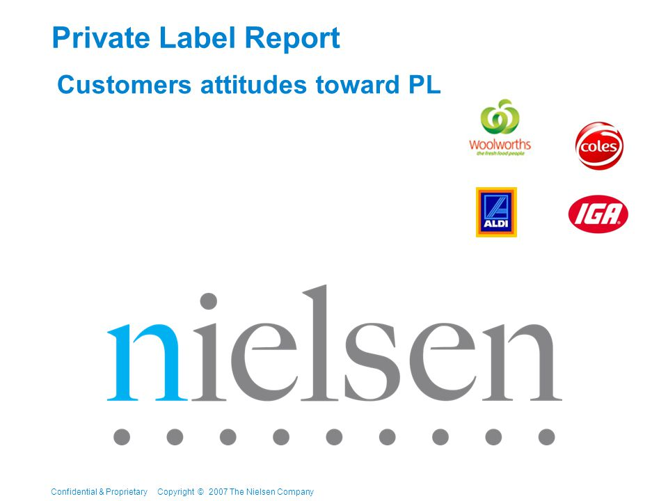 Confidential & Proprietary Copyright © 2007 The Nielsen Company Private Label Report Customers attitudes toward PL