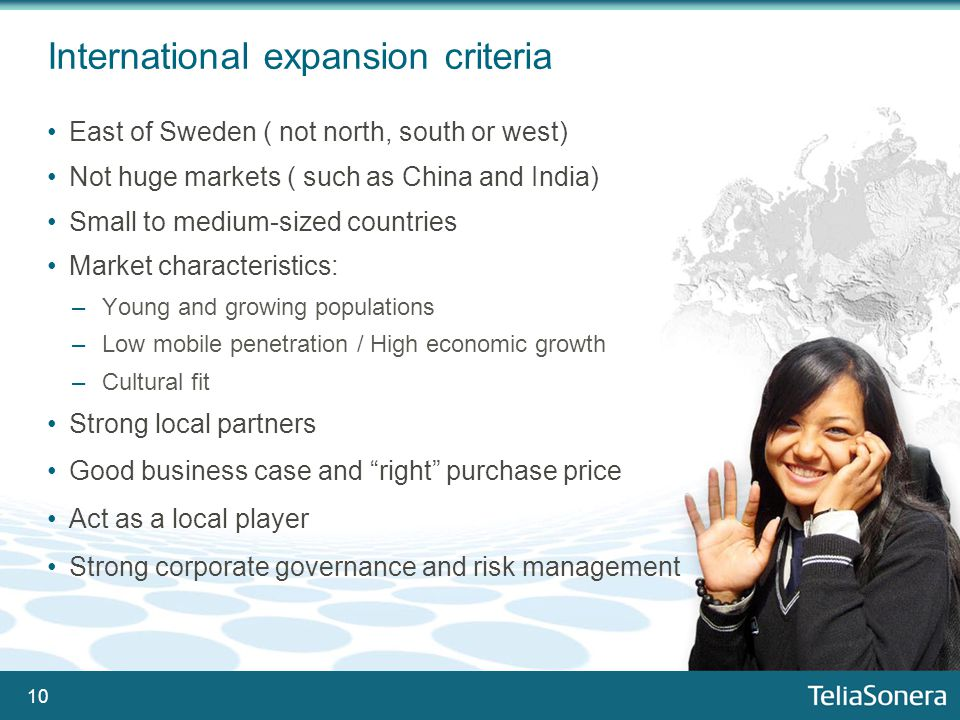 10 International expansion criteria East of Sweden ( not north, south or west) Not huge markets ( such as China and India) Small to medium-sized countries Market characteristics: –Young and growing populations –Low mobile penetration / High economic growth –Cultural fit Strong local partners Good business case and right purchase price Act as a local player Strong corporate governance and risk management