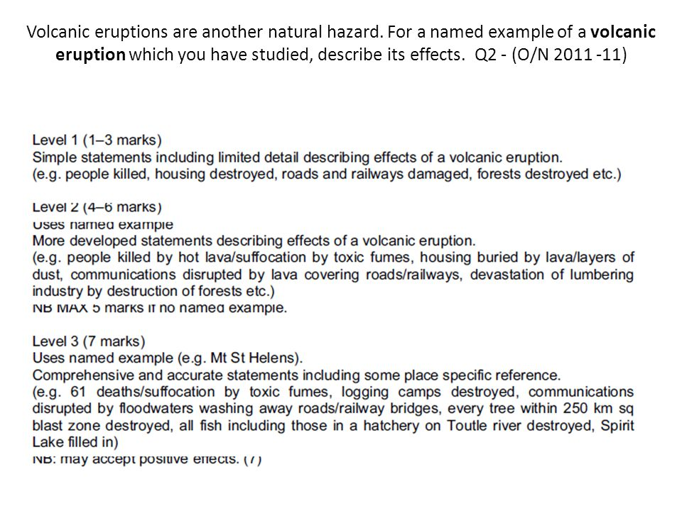 Volcanic eruptions are another natural hazard. For a named example of a volcanic eruption which you have studied, describe its effects. Q2 - (O/N 2011