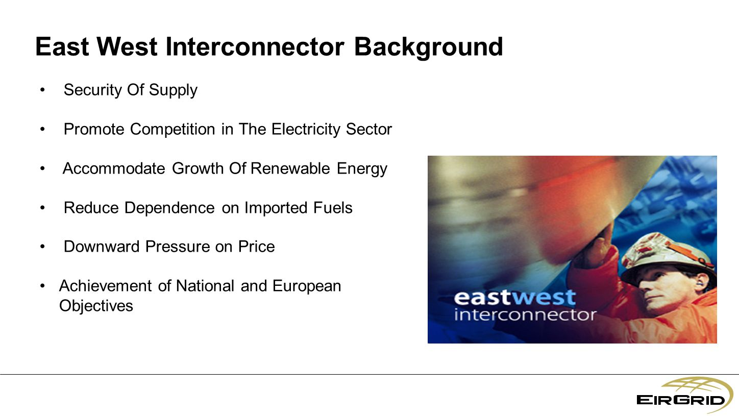 East West Interconnector Background Security Of Supply Promote Competition in The Electricity Sector Accommodate Growth Of Renewable Energy Reduce Dependence on Imported Fuels Downward Pressure on Price Achievement of National and European Objectives