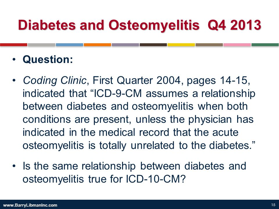 """15 Diabetes and Osteomyelitis Q4 2013 Question: Coding Clinic, First Quarter 2004, pages 14-15, indicated that """"ICD-9-CM assumes a relationship betwee"""