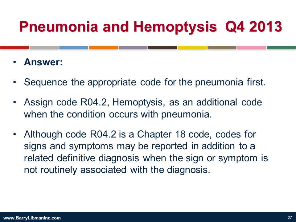 27 Pneumonia and Hemoptysis Q4 2013 Answer: Sequence the appropriate code for the pneumonia first. Assign code R04.2, Hemoptysis, as an additional cod