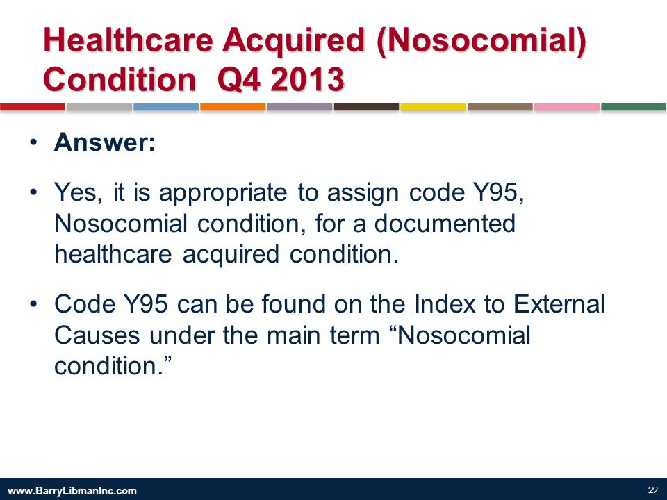 29 Healthcare Acquired (Nosocomial) Condition Q4 2013 Answer: Yes, it is appropriate to assign code Y95, Nosocomial condition, for a documented health