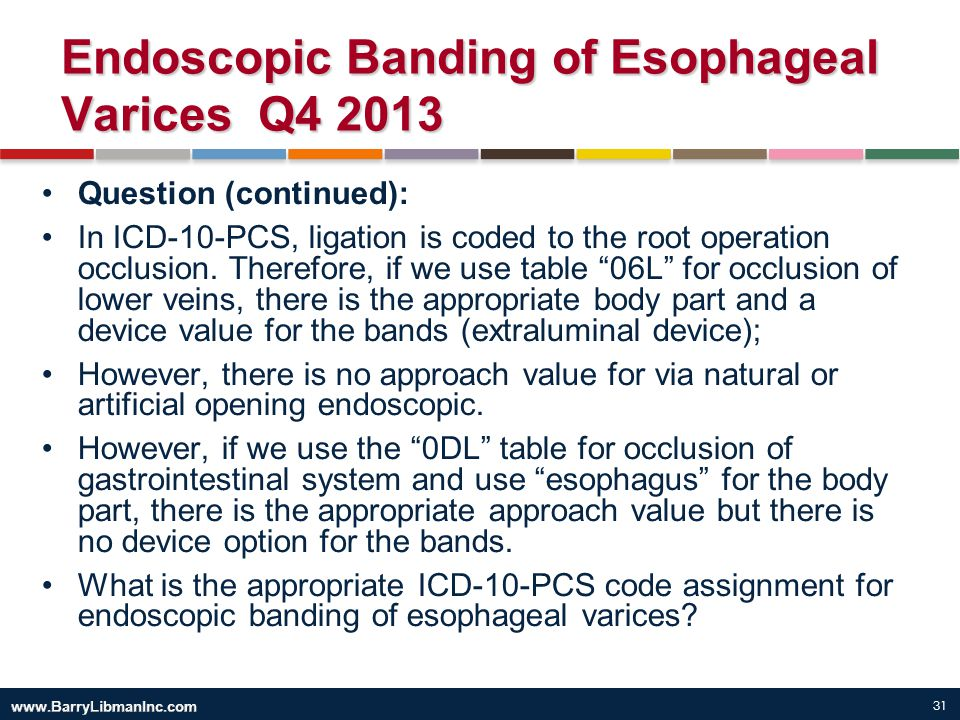 31 Endoscopic Banding of Esophageal Varices Q4 2013 Question (continued): In ICD-10-PCS, ligation is coded to the root operation occlusion. Therefore,