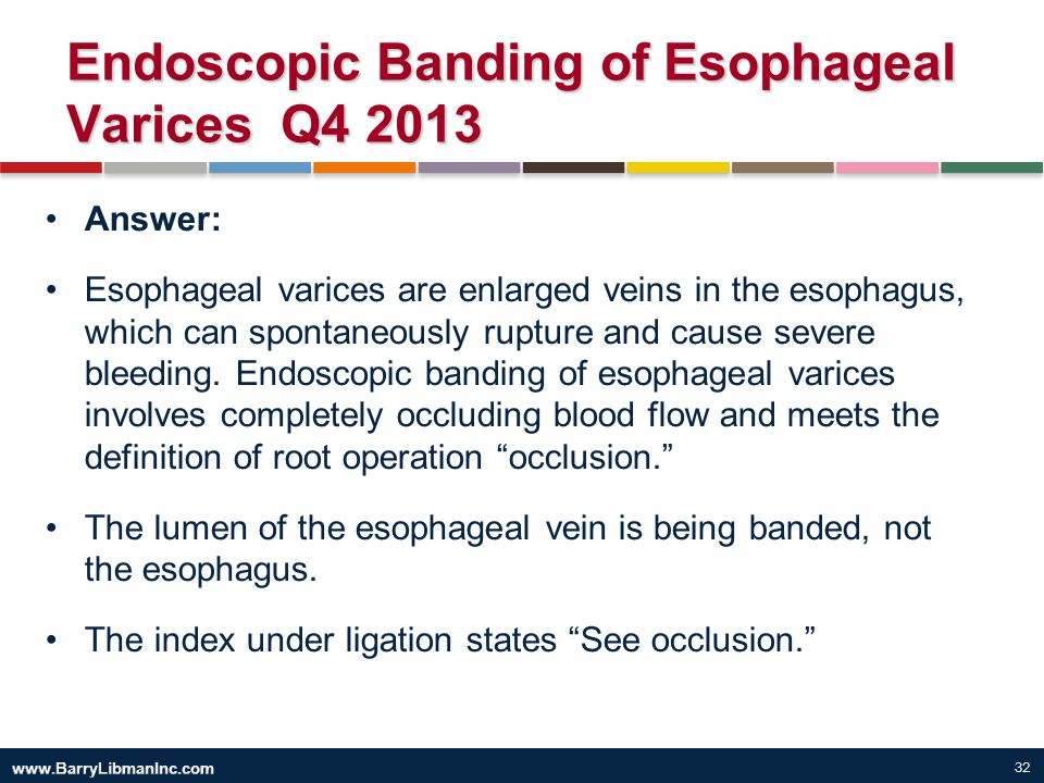 32 Endoscopic Banding of Esophageal Varices Q4 2013 Answer: Esophageal varices are enlarged veins in the esophagus, which can spontaneously rupture an