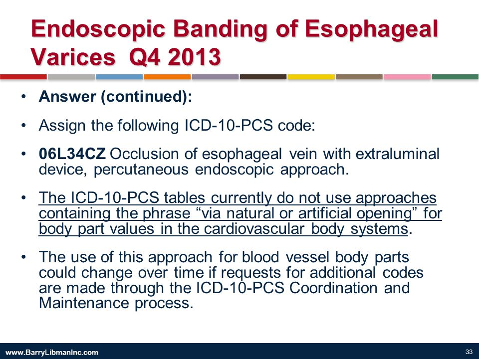 33 Endoscopic Banding of Esophageal Varices Q4 2013 Answer (continued): Assign the following ICD-10-PCS code: 06L34CZ Occlusion of esophageal vein wit
