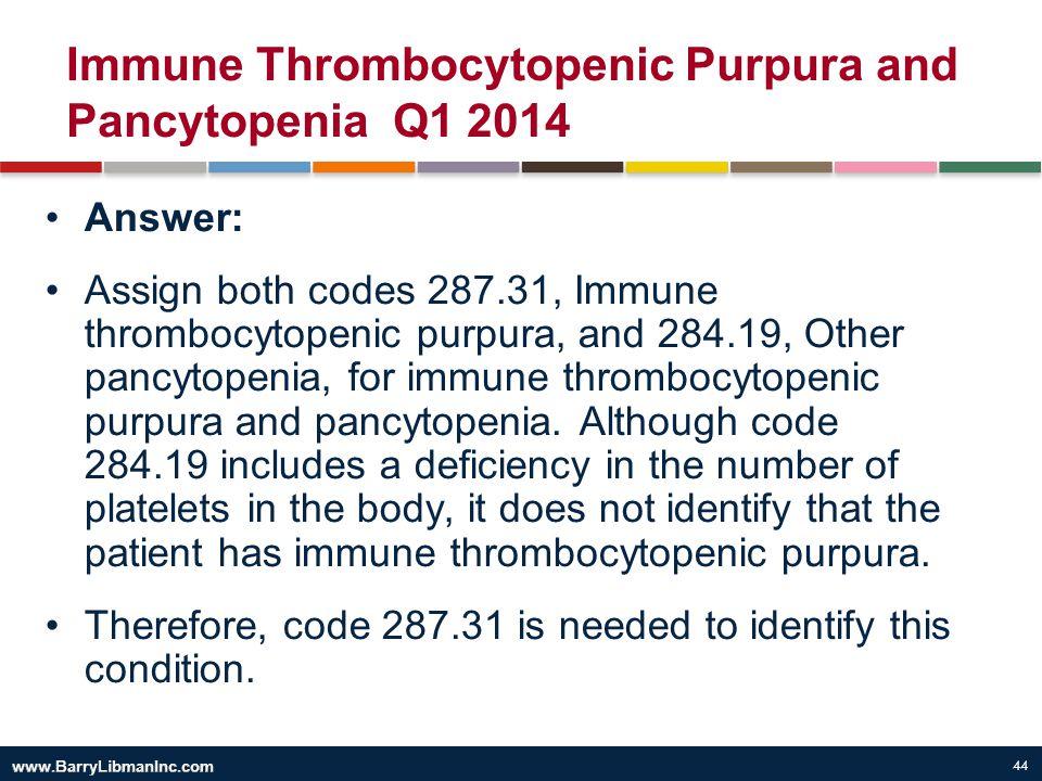 44 Immune Thrombocytopenic Purpura and Pancytopenia Q1 2014 Answer: Assign both codes 287.31, Immune thrombocytopenic purpura, and 284.19, Other pancy
