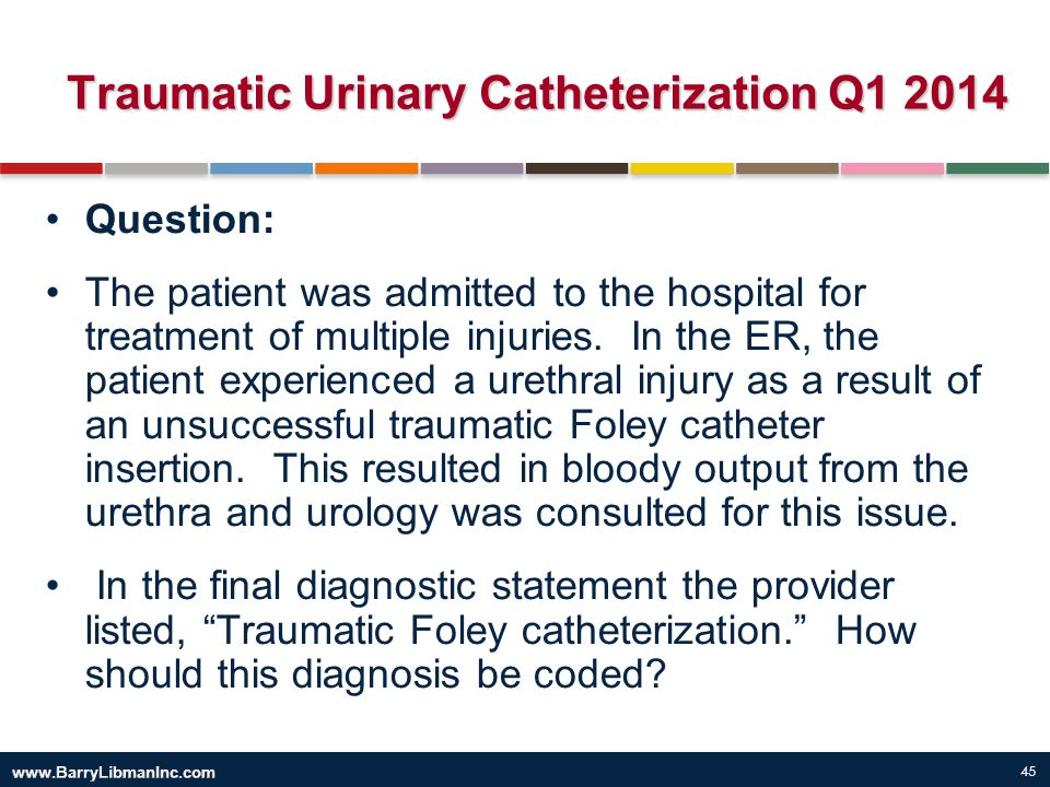 45 Traumatic Urinary Catheterization Q1 2014 Question: The patient was admitted to the hospital for treatment of multiple injuries. In the ER, the pat