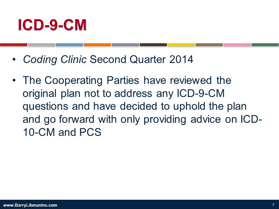7 ICD-9-CM Coding Clinic Second Quarter 2014 The Cooperating Parties have reviewed the original plan not to address any ICD-9-CM questions and have de