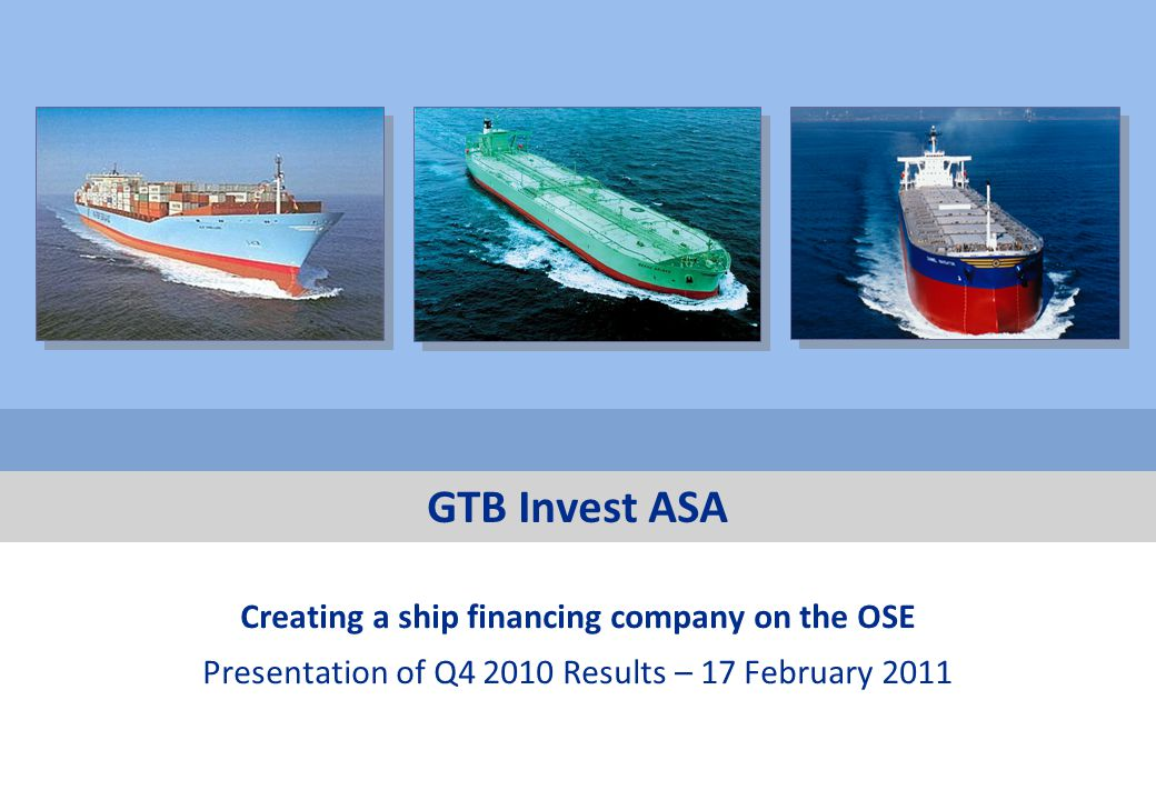 Private & confidential 17 February 2011 DISCLAIMER This Presentation has been produced by GTB Invest ASA (the Company or GTB ) solely for use in connection with the Q4 2010 figures and may not be reproduced or redistributed, in whole or in part, to any other person.
