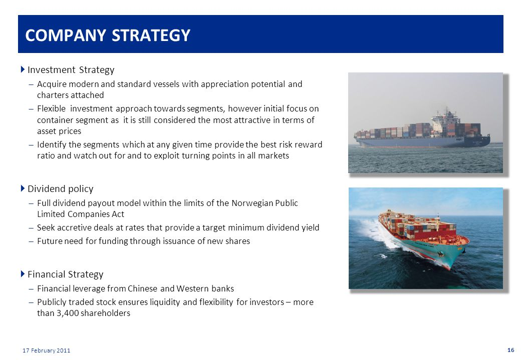 Private & confidential 17 February 2011 COMPANY STRATEGY  Investment Strategy  Acquire modern and standard vessels with appreciation potential and charters attached  Flexible investment approach towards segments, however initial focus on container segment as it is still considered the most attractive in terms of asset prices  Identify the segments which at any given time provide the best risk reward ratio and watch out for and to exploit turning points in all markets  Dividend policy  Full dividend payout model within the limits of the Norwegian Public Limited Companies Act  Seek accretive deals at rates that provide a target minimum dividend yield  Future need for funding through issuance of new shares  Financial Strategy  Financial leverage from Chinese and Western banks  Publicly traded stock ensures liquidity and flexibility for investors – more than 3,400 shareholders 16