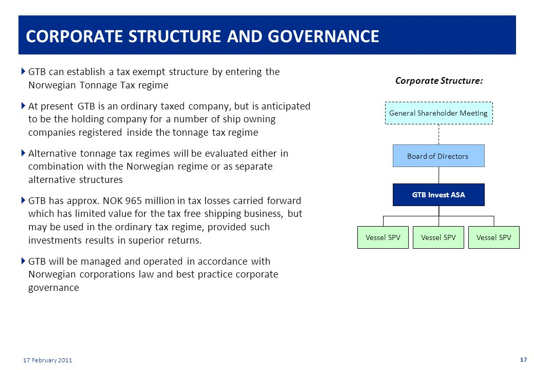 Private & confidential 17 February 2011 CORPORATE STRUCTURE AND GOVERNANCE  GTB can establish a tax exempt structure by entering the Norwegian Tonnage Tax regime  At present GTB is an ordinary taxed company, but is anticipated to be the holding company for a number of ship owning companies registered inside the tonnage tax regime  Alternative tonnage tax regimes will be evaluated either in combination with the Norwegian regime or as separate alternative structures  GTB has approx.