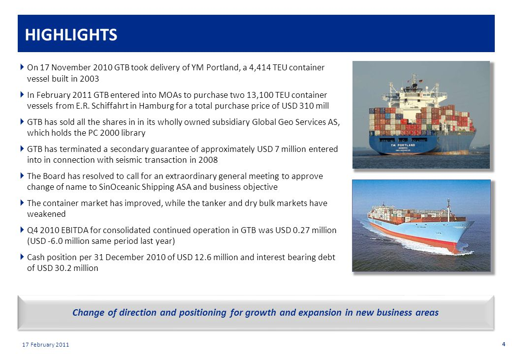 Private & confidential 17 February 2011 Change of direction and positioning for growth and expansion in new business areas HIGHLIGHTS  On 17 November 2010 GTB took delivery of YM Portland, a 4,414 TEU container vessel built in 2003  In February 2011 GTB entered into MOAs to purchase two 13,100 TEU container vessels from E.R.