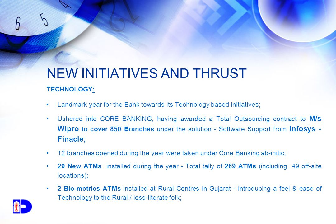 NEW INITIATIVES AND THRUST TECHNOLOGY: Landmark year for the Bank towards its Technology based initiatives; Ushered into CORE BANKING, having awarded a Total Outsourcing contract to M/s Wipro to cover 850 Branches under the solution - Software Support from Infosys - Finacle; 12 branches opened during the year were taken under Core Banking ab-initio; 29 New ATMs installed during the year - Total tally of 269 ATMs (including 49 off-site locations); 2 Bio-metrics ATMs installed at Rural Centres in Gujarat - introducing a feel & ease of Technology to the Rural / less-literate folk;