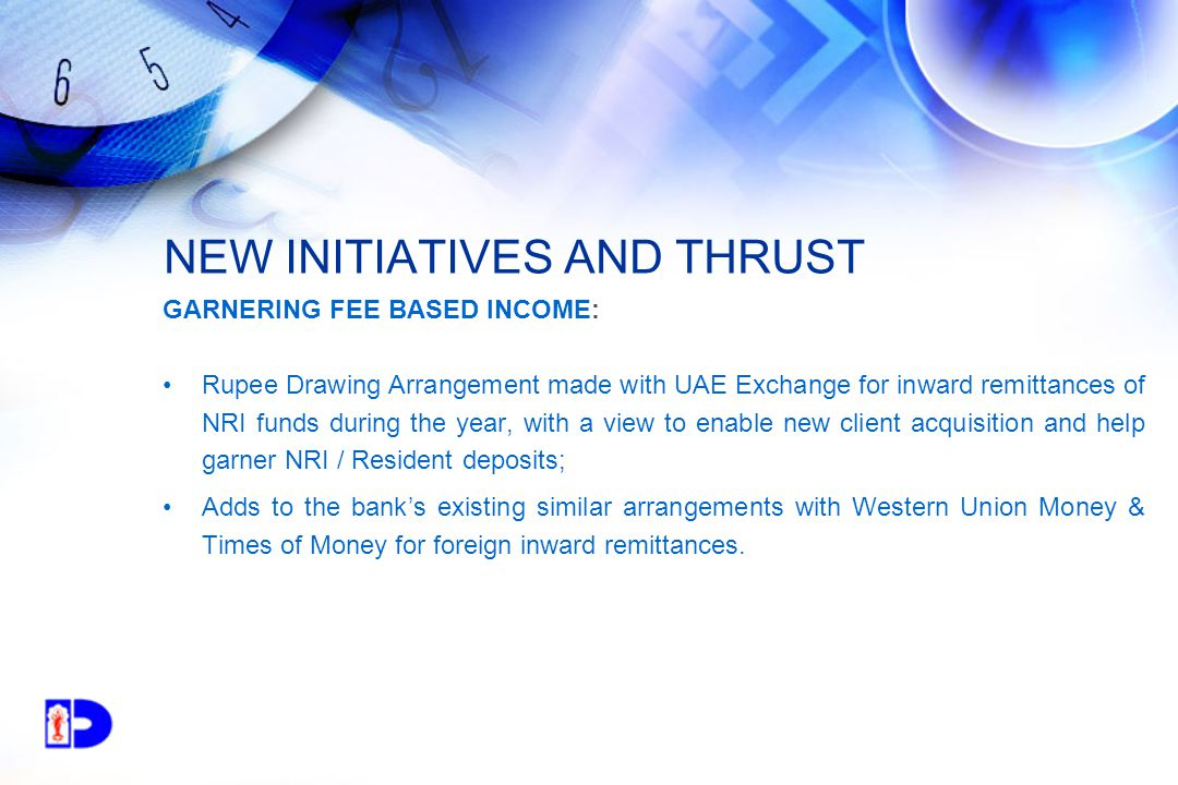 NEW INITIATIVES AND THRUST GARNERING FEE BASED INCOME: Rupee Drawing Arrangement made with UAE Exchange for inward remittances of NRI funds during the year, with a view to enable new client acquisition and help garner NRI / Resident deposits; Adds to the bank's existing similar arrangements with Western Union Money & Times of Money for foreign inward remittances.