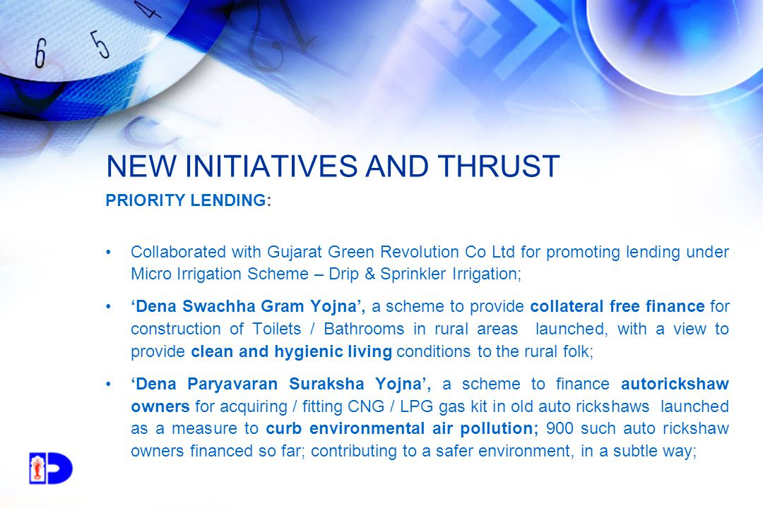 NEW INITIATIVES AND THRUST PRIORITY LENDING: Collaborated with Gujarat Green Revolution Co Ltd for promoting lending under Micro Irrigation Scheme – Drip & Sprinkler Irrigation; 'Dena Swachha Gram Yojna', a scheme to provide collateral free finance for construction of Toilets / Bathrooms in rural areas launched, with a view to provide clean and hygienic living conditions to the rural folk; 'Dena Paryavaran Suraksha Yojna', a scheme to finance autorickshaw owners for acquiring / fitting CNG / LPG gas kit in old auto rickshaws launched as a measure to curb environmental air pollution; 900 such auto rickshaw owners financed so far; contributing to a safer environment, in a subtle way;