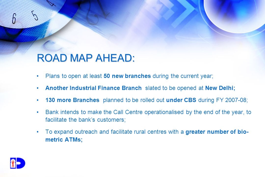 ROAD MAP AHEAD: Plans to open at least 50 new branches during the current year; Another Industrial Finance Branch slated to be opened at New Delhi; 130 more Branches planned to be rolled out under CBS during FY 2007-08; Bank intends to make the Call Centre operationalised by the end of the year, to facilitate the bank's customers; To expand outreach and facilitate rural centres with a greater number of bio- metric ATMs;