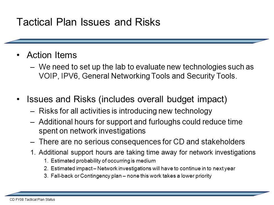CD FY08 Tactical Plan Status Tactical Plan Issues and Risks Action Items –We need to set up the lab to evaluate new technologies such as VOIP, IPV6, General Networking Tools and Security Tools.
