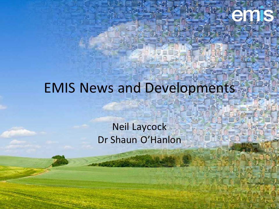 EMIS News and Developments Neil Laycock Dr Shaun O'Hanlon