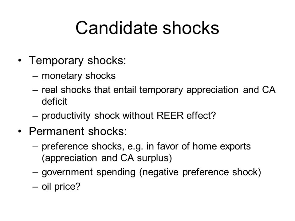Candidate shocks Temporary shocks: –monetary shocks –real shocks that entail temporary appreciation and CA deficit –productivity shock without REER effect.