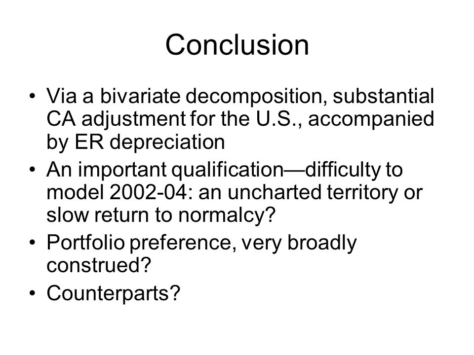 Conclusion Via a bivariate decomposition, substantial CA adjustment for the U.S., accompanied by ER depreciation An important qualification—difficulty to model 2002-04: an uncharted territory or slow return to normalcy.