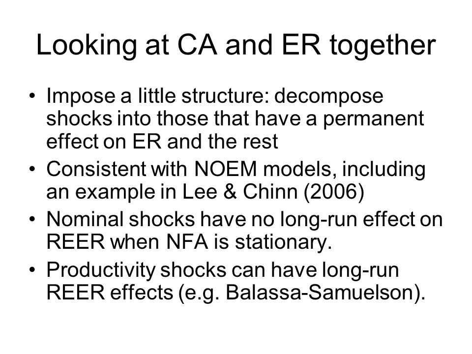 Looking at CA and ER together Impose a little structure: decompose shocks into those that have a permanent effect on ER and the rest Consistent with NOEM models, including an example in Lee & Chinn (2006) Nominal shocks have no long-run effect on REER when NFA is stationary.