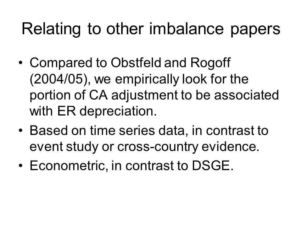 Relating to other imbalance papers Compared to Obstfeld and Rogoff (2004/05), we empirically look for the portion of CA adjustment to be associated with ER depreciation.