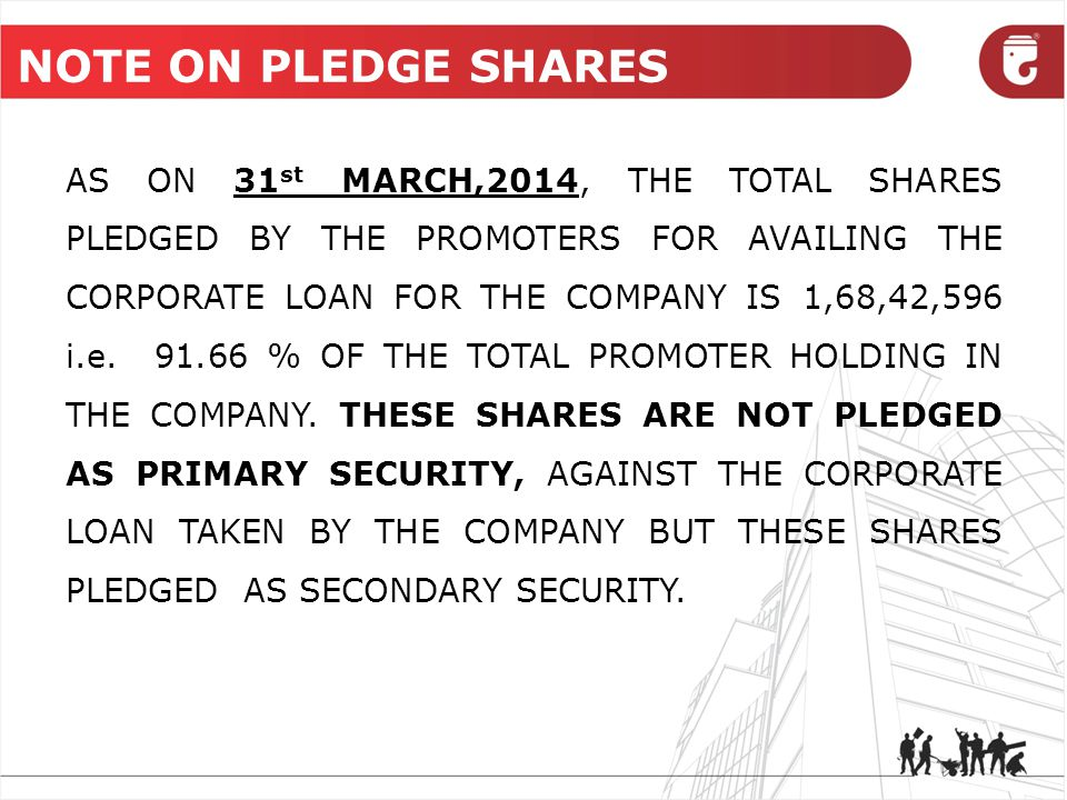 NOTE ON PLEDGE SHARES AS ON 31 st MARCH,2014, THE TOTAL SHARES PLEDGED BY THE PROMOTERS FOR AVAILING THE CORPORATE LOAN FOR THE COMPANY IS 1,68,42,596 i.e.