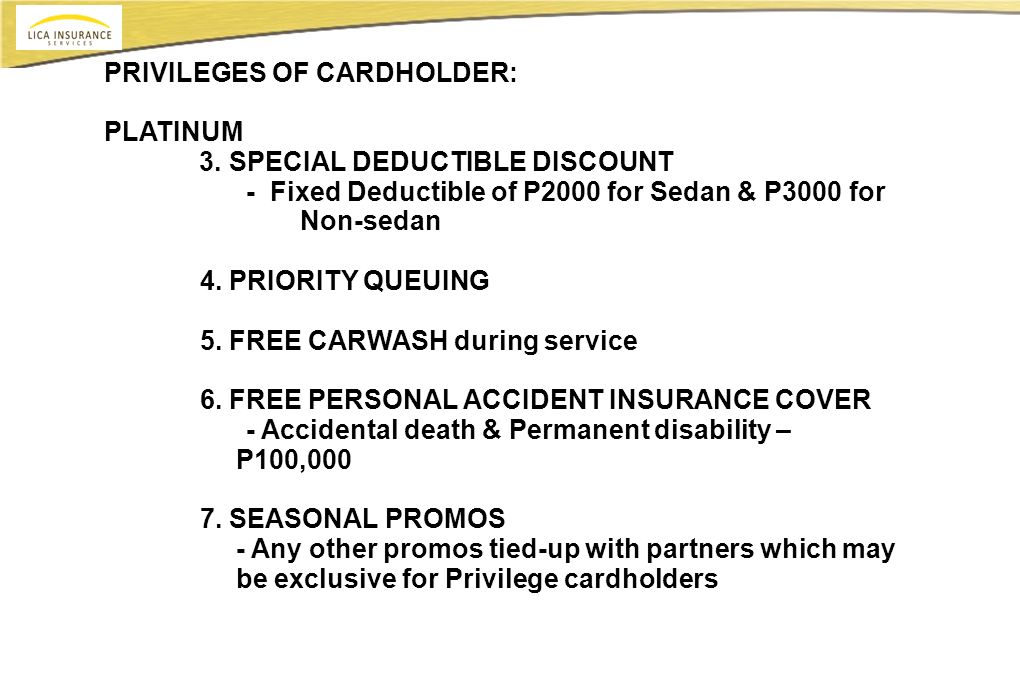 PRIVILEGES OF CARDHOLDER: PLATINUM 3. SPECIAL DEDUCTIBLE DISCOUNT - Fixed Deductible of P2000 for Sedan & P3000 for Non-sedan 4. PRIORITY QUEUING 5. F