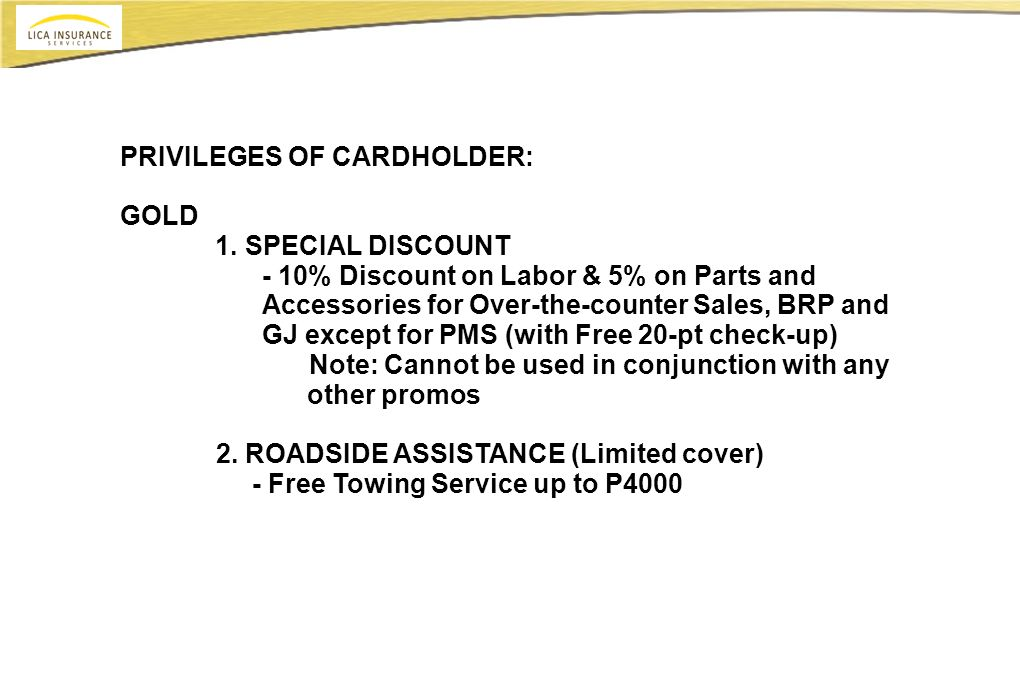PRIVILEGES OF CARDHOLDER: GOLD 1. SPECIAL DISCOUNT - 10% Discount on Labor & 5% on Parts and Accessories for Over-the-counter Sales, BRP and GJ except