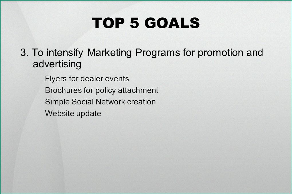 TOP 5 GOALS 3. To intensify Marketing Programs for promotion and advertising Flyers for dealer events Brochures for policy attachment Simple Social Ne