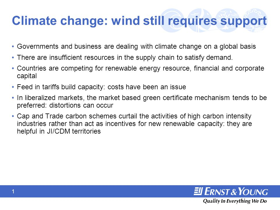 1 Climate change: wind still requires support Governments and business are dealing with climate change on a global basis There are insufficient resources in the supply chain to satisfy demand.