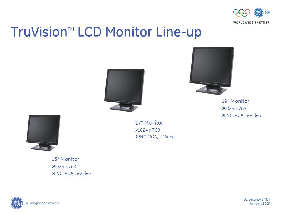 GE Security EMEA January 2009 TruVision TM LCD Monitor Line-up 19 Monitor  1024 x 768  BNC, VGA, S-Video 17 Monitor  1024 x 768  BNC, VGA, S-Video 15 Monitor  1024 x 768  BNC, VGA, S-Video