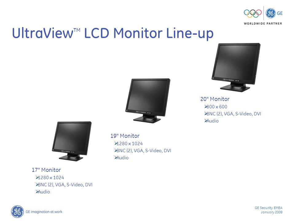 GE Security EMEA January 2009 UltraView TM LCD Monitor Line-up 20 Monitor  800 x 600  BNC (2), VGA, S-Video, DVI  Audio 19 Monitor  1280 x 1024  BNC (2), VGA, S-Video, DVI  Audio 17 Monitor  1280 x 1024  BNC (2), VGA, S-Video, DVI  Audio