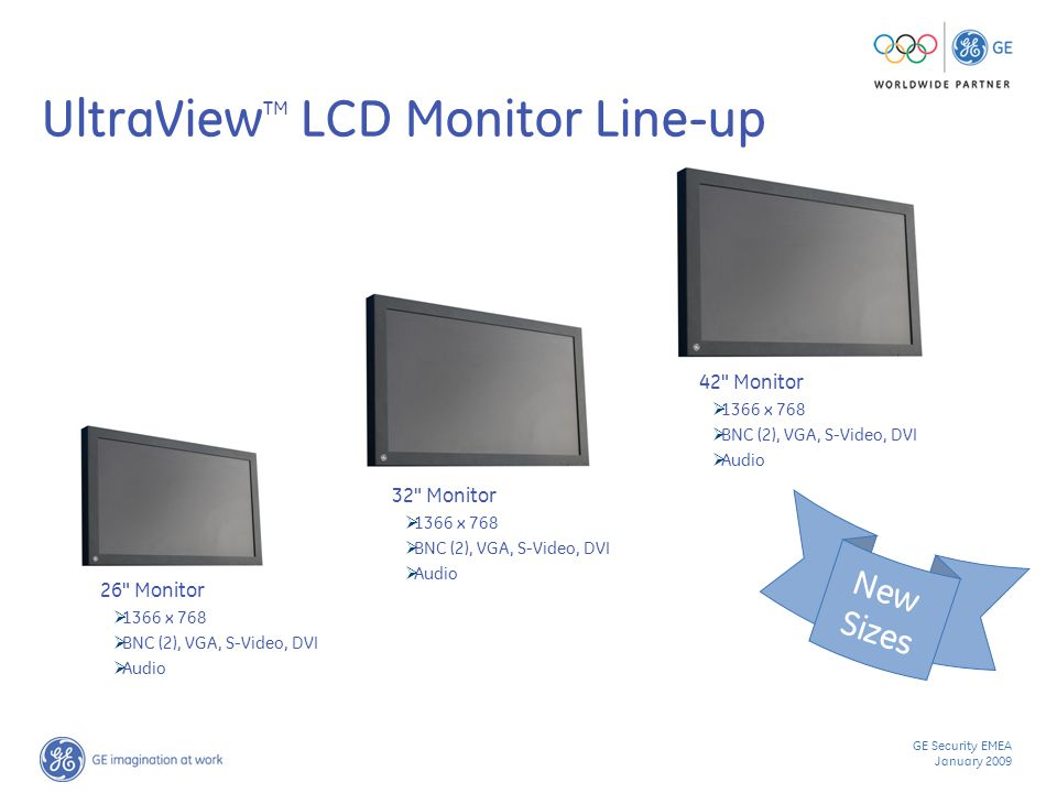 GE Security EMEA January 2009 UltraView TM LCD Monitor Line-up 42 Monitor  1366 x 768  BNC (2), VGA, S-Video, DVI  Audio 32 Monitor  1366 x 768  BNC (2), VGA, S-Video, DVI  Audio 26 Monitor  1366 x 768  BNC (2), VGA, S-Video, DVI  Audio New Sizes