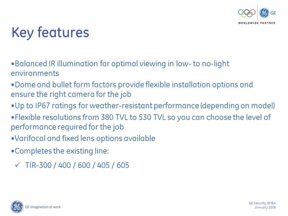 GE Security EMEA January 2009 Key features Balanced IR illumination for optimal viewing in low- to no-light environments Dome and bullet form factors provide flexible installation options and ensure the right camera for the job Up to IP67 ratings for weather-resistant performance (depending on model) Flexible resolutions from 380 TVL to 530 TVL so you can choose the level of performance required for the job Varifocal and fixed lens options available Completes the existing line: TIR-300 / 400 / 600 / 405 / 605