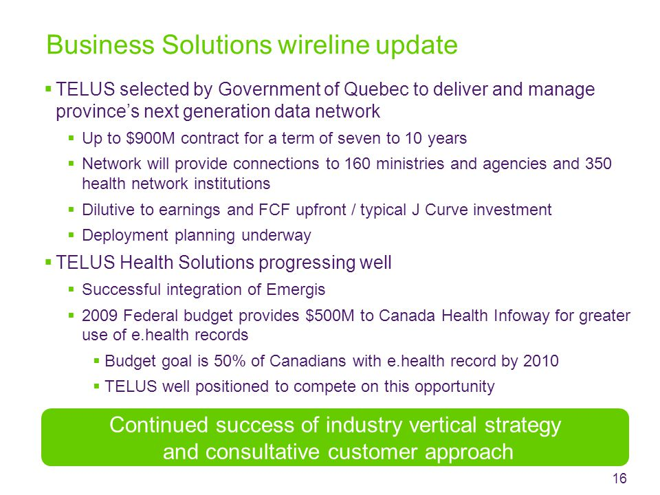 Business Solutions wireline update Continued success of industry vertical strategy and consultative customer approach 16  TELUS selected by Government of Quebec to deliver and manage province's next generation data network  Up to $900M contract for a term of seven to 10 years  Network will provide connections to 160 ministries and agencies and 350 health network institutions  Dilutive to earnings and FCF upfront / typical J Curve investment  Deployment planning underway  TELUS Health Solutions progressing well  Successful integration of Emergis  2009 Federal budget provides $500M to Canada Health Infoway for greater use of e.health records  Budget goal is 50% of Canadians with e.health record by 2010  TELUS well positioned to compete on this opportunity