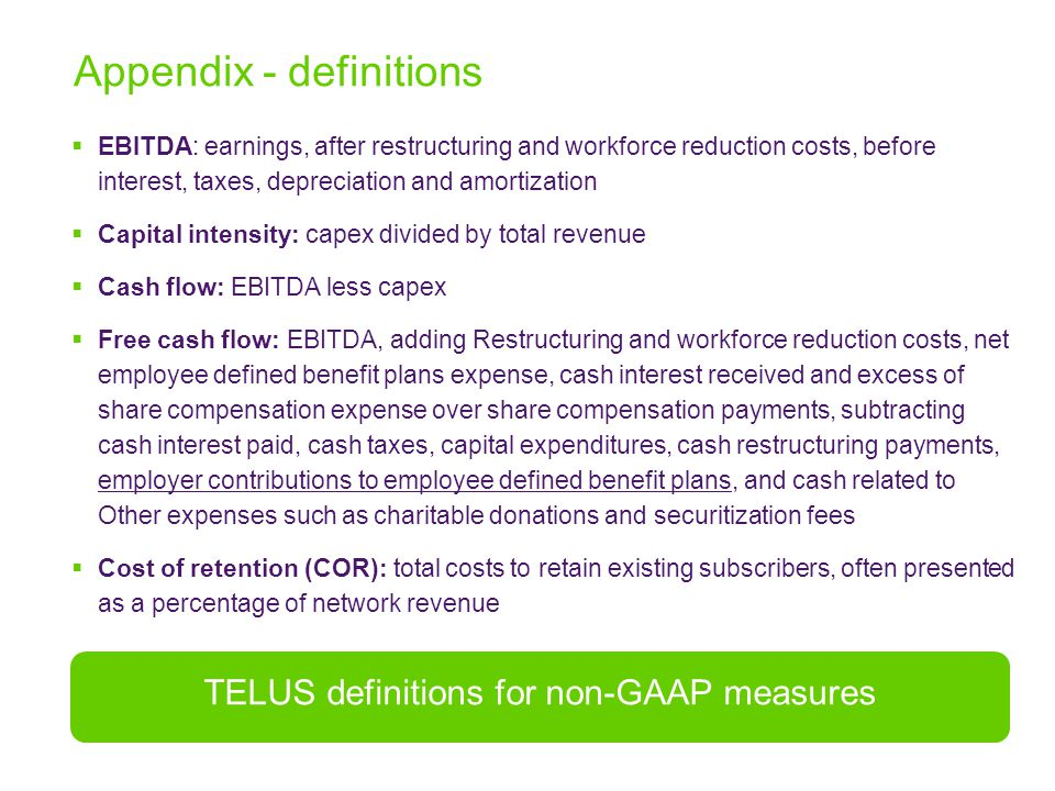  EBITDA: earnings, after restructuring and workforce reduction costs, before interest, taxes, depreciation and amortization  Capital intensity: capex divided by total revenue  Cash flow: EBITDA less capex  Free cash flow: EBITDA, adding Restructuring and workforce reduction costs, net employee defined benefit plans expense, cash interest received and excess of share compensation expense over share compensation payments, subtracting cash interest paid, cash taxes, capital expenditures, cash restructuring payments, employer contributions to employee defined benefit plans, and cash related to Other expenses such as charitable donations and securitization fees  Cost of retention (COR): total costs to retain existing subscribers, often presented as a percentage of network revenue Appendix - definitions TELUS definitions for non-GAAP measures