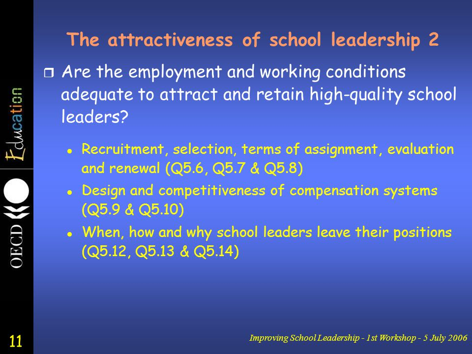 11 Improving School Leadership - 1st Workshop - 5 July 2006 The attractiveness of school leadership 2 r Are the employment and working conditions adequate to attract and retain high-quality school leaders.