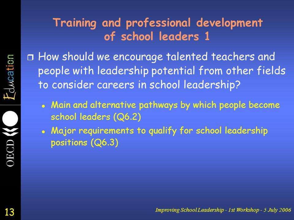 13 Improving School Leadership - 1st Workshop - 5 July 2006 Training and professional development of school leaders 1 r How should we encourage talent