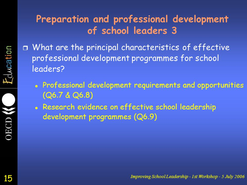 15 Improving School Leadership - 1st Workshop - 5 July 2006 Preparation and professional development of school leaders 3 r What are the principal characteristics of effective professional development programmes for school leaders.