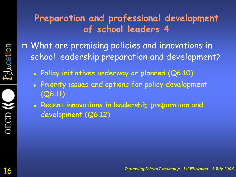 16 Improving School Leadership - 1st Workshop - 5 July 2006 Preparation and professional development of school leaders 4 r What are promising policies and innovations in school leadership preparation and development .