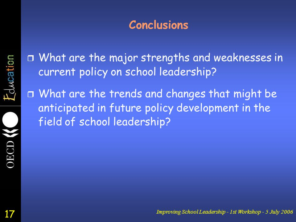 17 Improving School Leadership - 1st Workshop - 5 July 2006 Conclusions r What are the major strengths and weaknesses in current policy on school leadership.