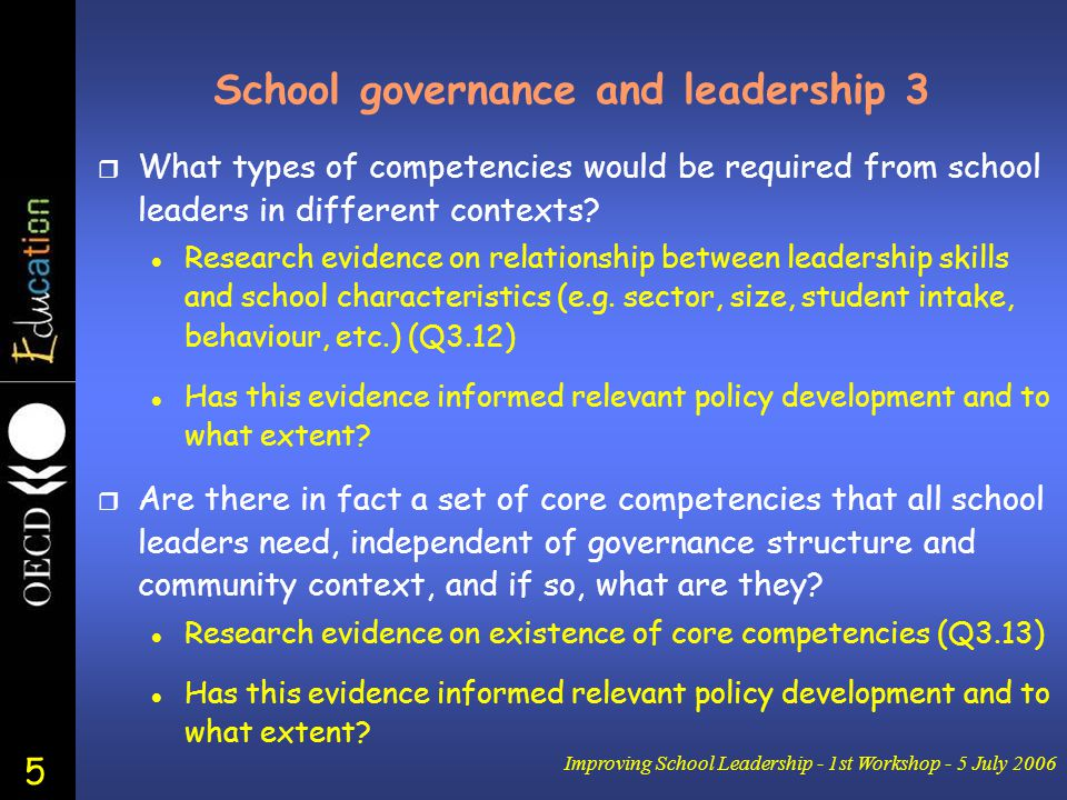 5 Improving School Leadership - 1st Workshop - 5 July 2006 School governance and leadership 3 r What types of competencies would be required from school leaders in different contexts.