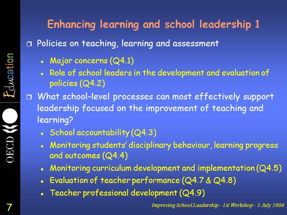 7 Improving School Leadership - 1st Workshop - 5 July 2006 Enhancing learning and school leadership 1 r Policies on teaching, learning and assessment l Major concerns (Q4.1) l Role of school leaders in the development and evaluation of policies (Q4.2) r What school-level processes can most effectively support leadership focused on the improvement of teaching and learning.