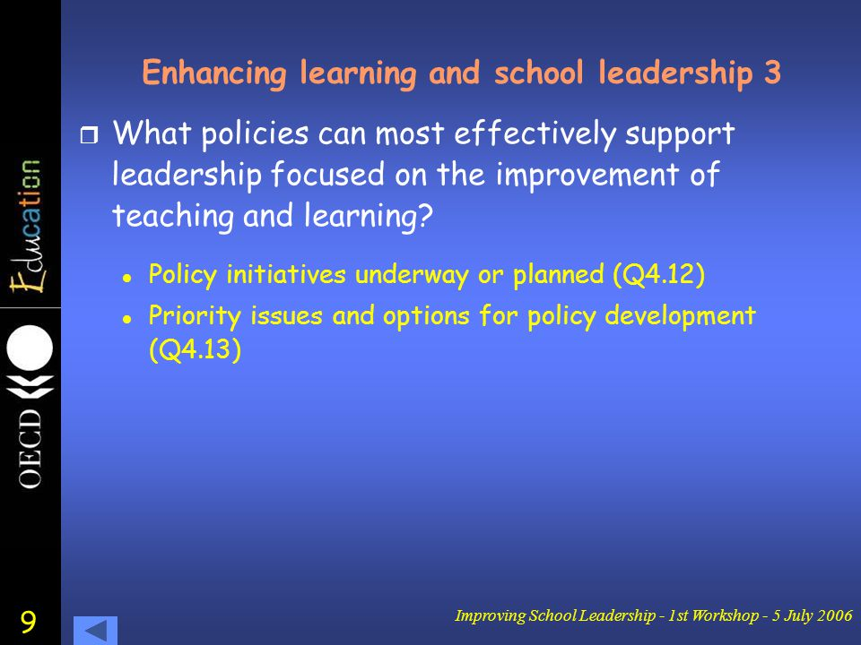 9 Improving School Leadership - 1st Workshop - 5 July 2006 Enhancing learning and school leadership 3 r What policies can most effectively support leadership focused on the improvement of teaching and learning.