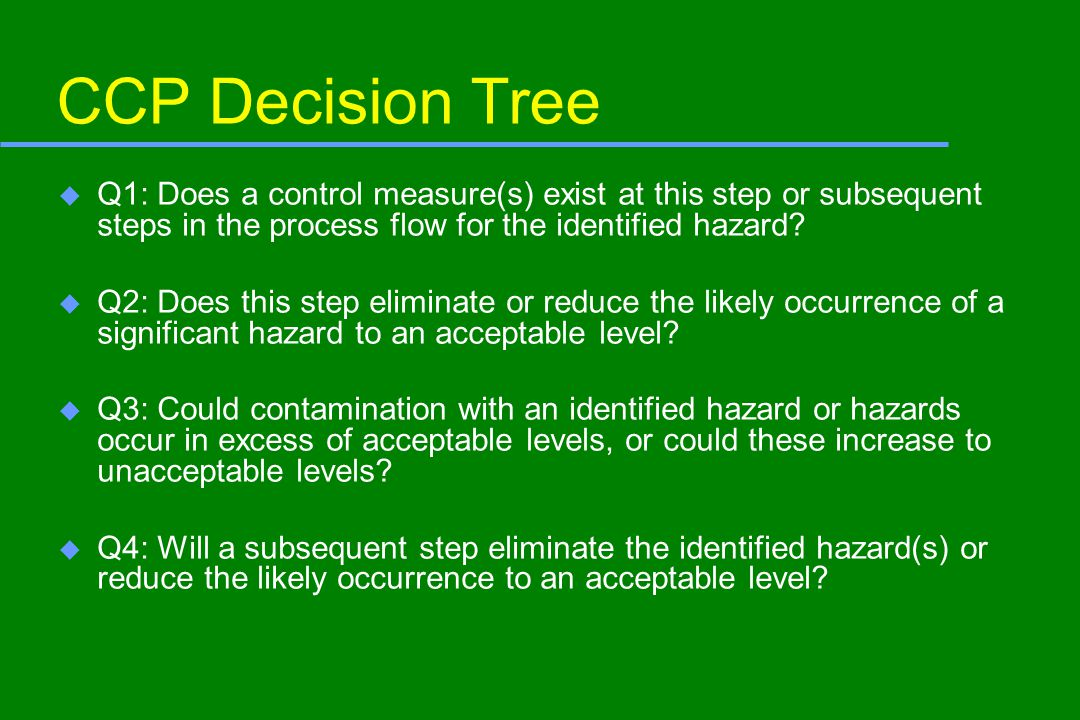 CCP Decision Tree u Q1: Does a control measure(s) exist at this step or subsequent steps in the process flow for the identified hazard? u Q2: Does thi