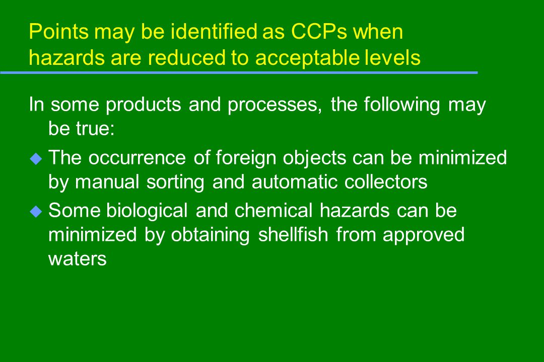 Points may be identified as CCPs when hazards are reduced to acceptable levels In some products and processes, the following may be true: u The occurrence of foreign objects can be minimized by manual sorting and automatic collectors u Some biological and chemical hazards can be minimized by obtaining shellfish from approved waters