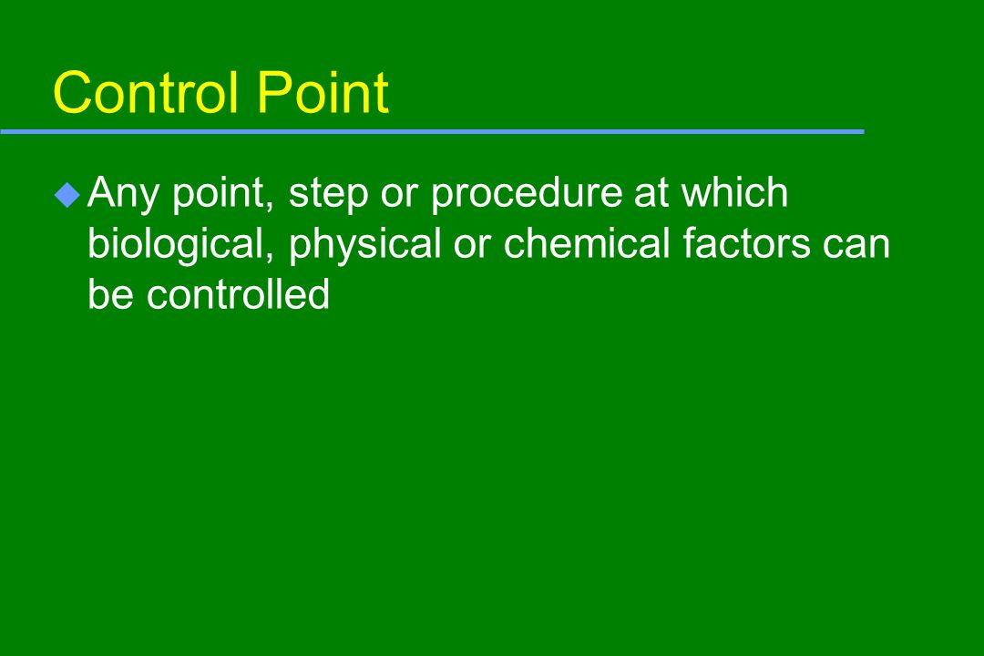 Control Point u Any point, step or procedure at which biological, physical or chemical factors can be controlled